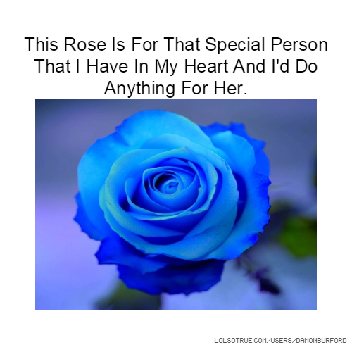 This Rose Is For That Special Person That I Have In My Heart And I'd Do Anything For Her.