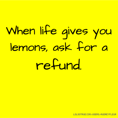 When life gives you lemons, ask for a refund.