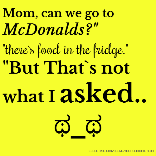 "Mom, can we go to McDonalds?"" ""there`s food in the fridge."" ""But That`s not what I asked.. ಥ_ಥ"