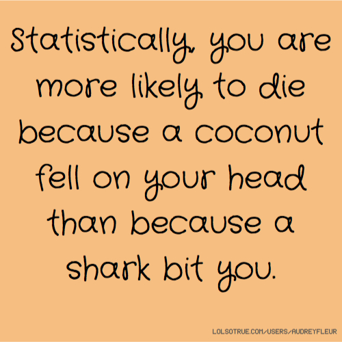 Statistically, you are more likely to die because a coconut fell on your head than because a shark bit you.