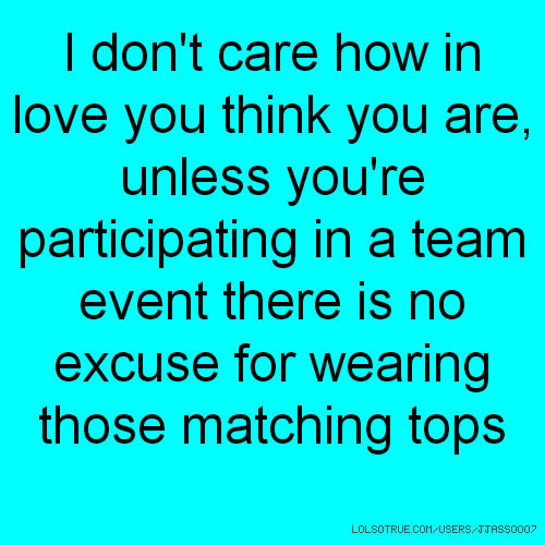 I don't care how in love you think you are, unless you're participating in a team event there is no excuse for wearing those matching tops