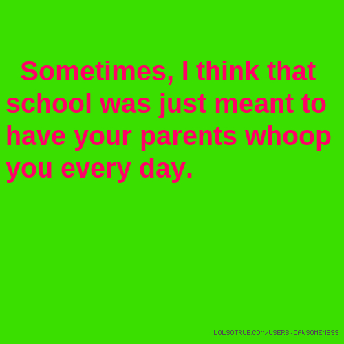 Sometimes, I think that school was just meant to have your parents whoop you every day.