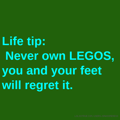 Life tip: Never own LEGOS, you and your feet will regret it.