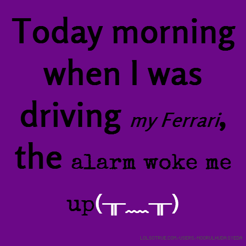 Today morning when I was driving my Ferrari, the alarm woke me up(╥﹏╥)