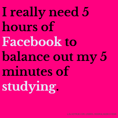 I really need 5 hours of Facebook to balance out my 5 minutes of studying.