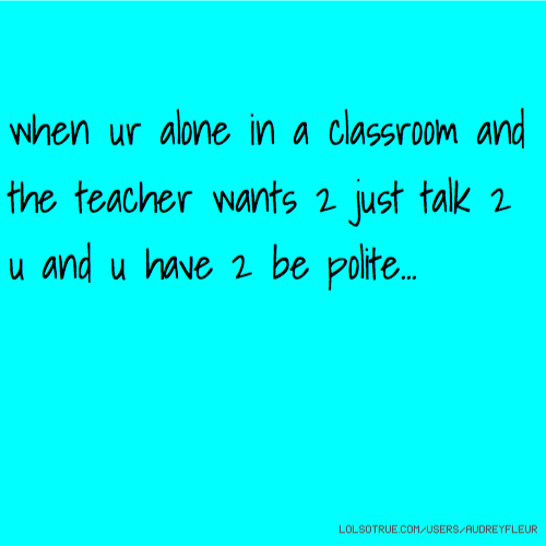 when ur alone in a classroom and the teacher wants 2 just talk 2 u and u have 2 be polite...