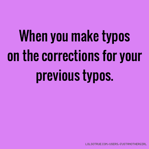 When you make typos on the corrections for your previous typos.