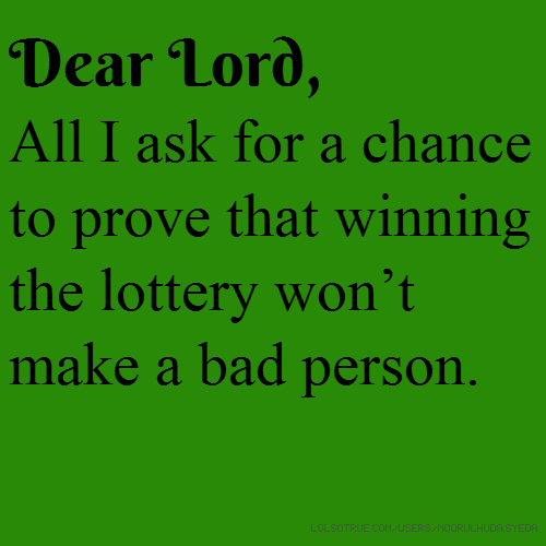 Dear Lord, All I ask for a chance to prove that winning the lottery won't make a bad person.