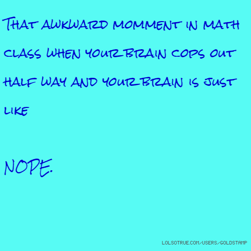 That awkward momment in math class when your brain cops out half way and your brain is just like NOPE.
