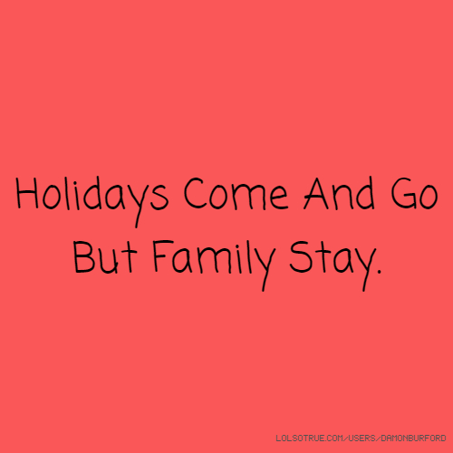 Holidays Come And Go But Family Stay.