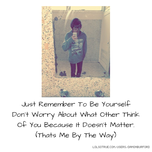 Just Remember To Be Yourself Don't Worry About What Other Think Of You Because It Doesn't Matter. (Thats Me By The Way)