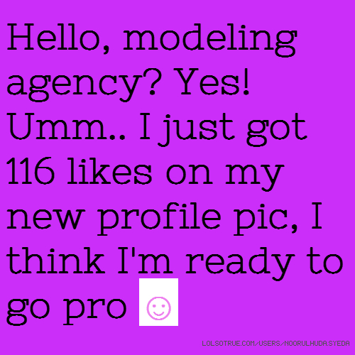 Hello, modeling agency? Yes! Umm.. I just got 116 likes on my new profile pic, I think I'm ready to go pro ☺