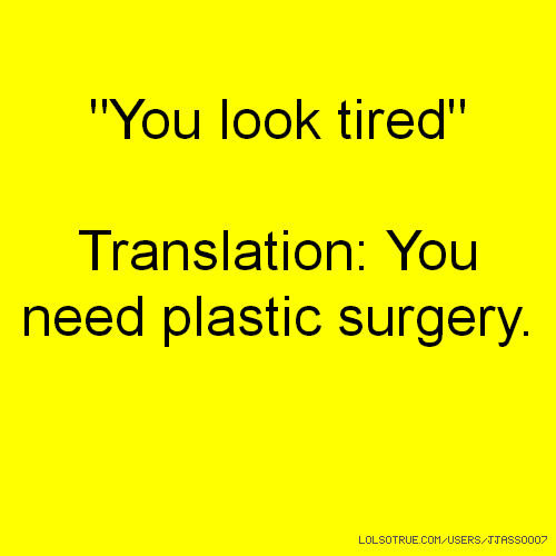 """You look tired"" Translation: You need plastic surgery."