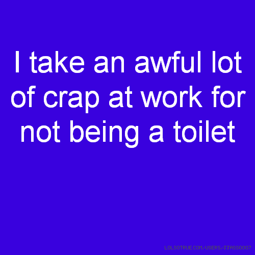 I take an awful lot of crap at work for not being a toilet