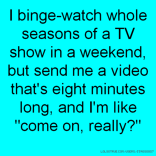 """I binge-watch whole seasons of a TV show in a weekend, but send me a video that's eight minutes long, and I'm like """"come on, really?"""""""