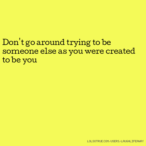 Don't go around trying to be someone else as you were created to be you