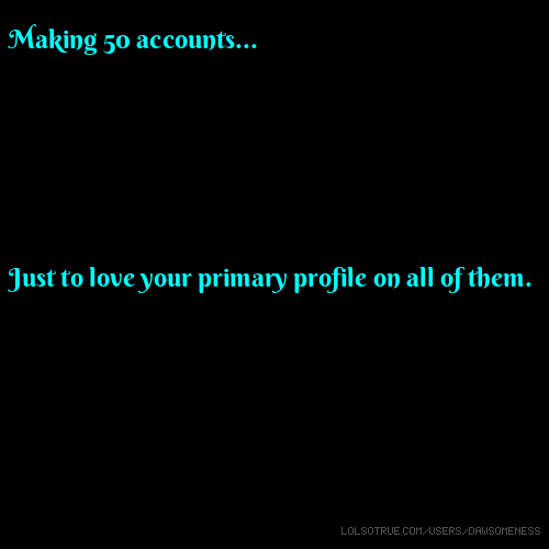 Making 50 accounts... Just to love your primary profile on all of them.