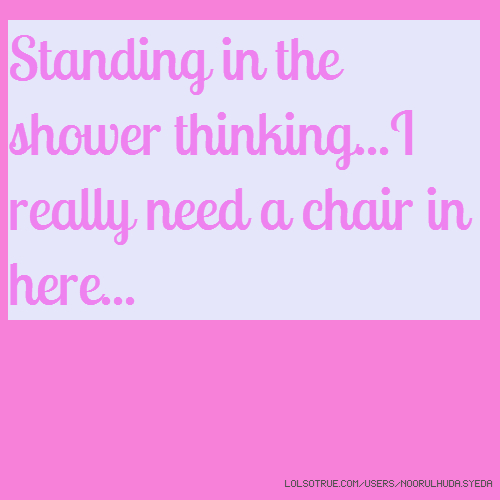 Standing in the shower thinking...I really need a chair in here...