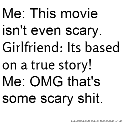 Me: This movie isn't even scary. Girlfriend: Its based on a true story! Me: OMG that's some scary shit.
