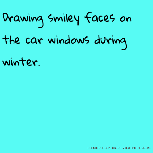 Drawing smiley faces on the car windows during winter.