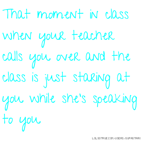 That moment in class when your teacher calls you over and the class is just staring at you while she's speaking to you