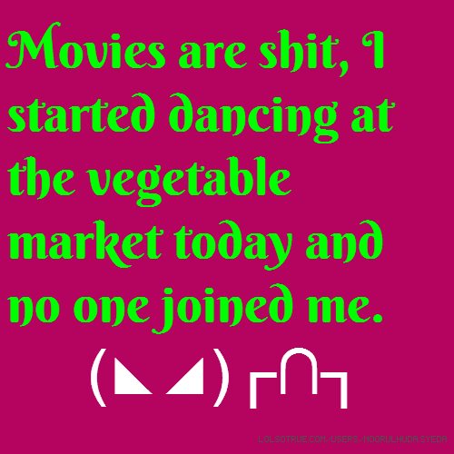 Movies are shit, I started dancing at the vegetable market today and no one joined me. (◣◢)┌∩┐