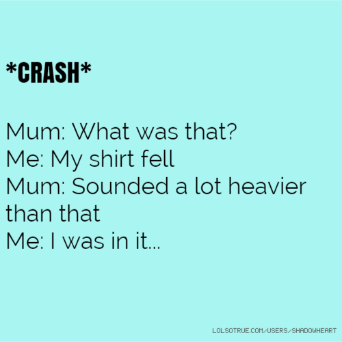 *CRASH* Mum: What was that? Me: My shirt fell Mum: Sounded a lot heavier than that Me: I was in it...