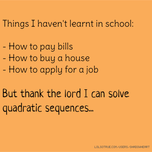 Things I haven't learnt in school: - How to pay bills - How to buy a house - How to apply for a job But thank the lord I can solve quadratic sequences...