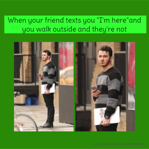 """When your friend texts you """"I'm here""""and you walk outside and they're not"""