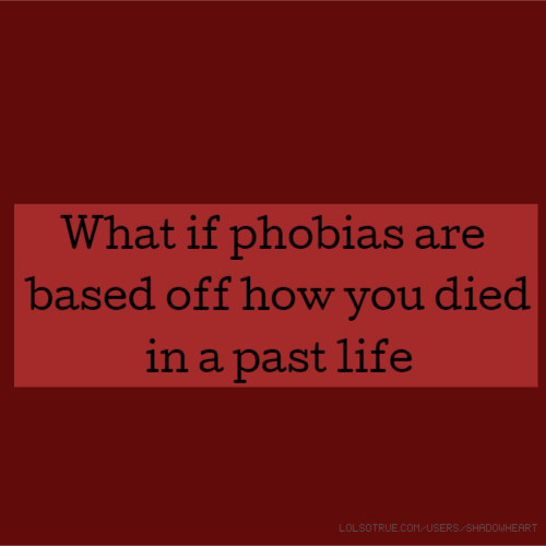 What if phobias are based off how you died in a past life