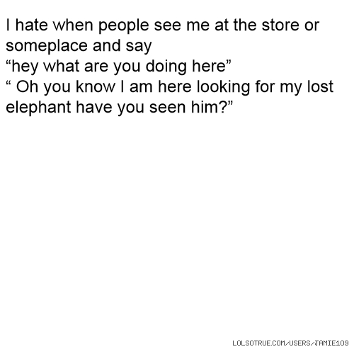 """I hate when people see me at the store or someplace and say """"hey what are you doing here"""" """" Oh you know I am here looking for my lost elephant have you seen him?"""""""