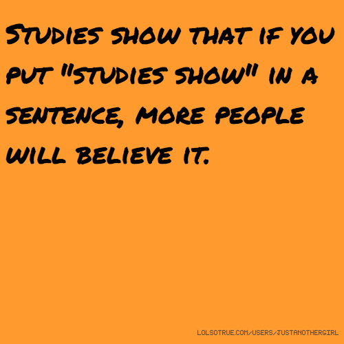 "Studies show that if you put ""studies show"" in a sentence, more people will believe it."