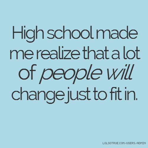 High school made me realize that a lot of people will change just to fit in.