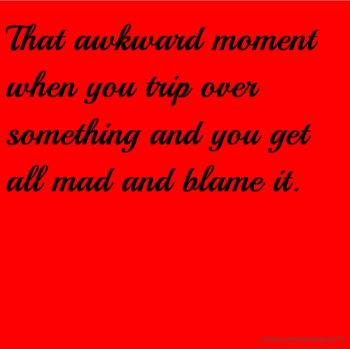 That awkward moment when you trip over something and you get all mad and blame it.