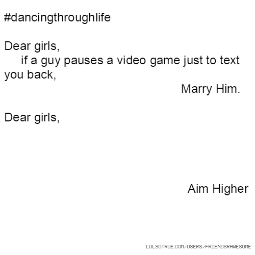 #dancingthroughlife Dear girls, if a guy pauses a video game just to text you back, Marry Him. Dear girls, Aim Higher