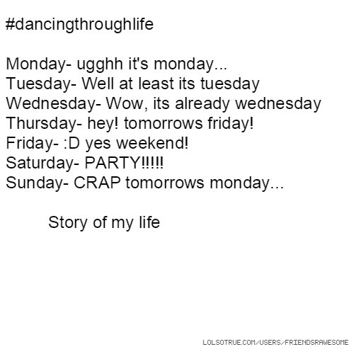 #dancingthroughlife Monday- ugghh it's monday... Tuesday- Well at least its tuesday Wednesday- Wow, its already wednesday Thursday- hey! tomorrows friday! Friday- :D yes weekend! Saturday- PARTY!!!!! Sunday- CRAP tomorrows monday... Story of my life