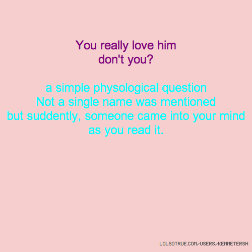 You really love him don't you? a simple physological question Not a single name was mentioned but suddently, someone came into your mind as you read it.
