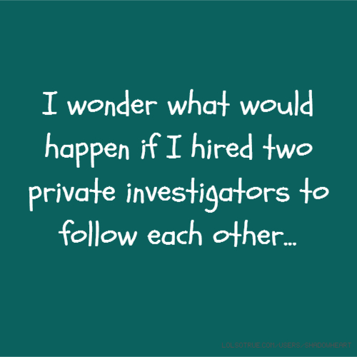 I wonder what would happen if I hired two private investigators to follow each other...
