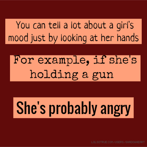 You can tell a lot about a girl's mood just by looking at her hands For example, if she's holding a gun She's probably angry