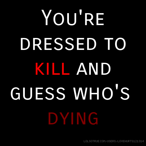 You're dressed to kill and guess who's dying
