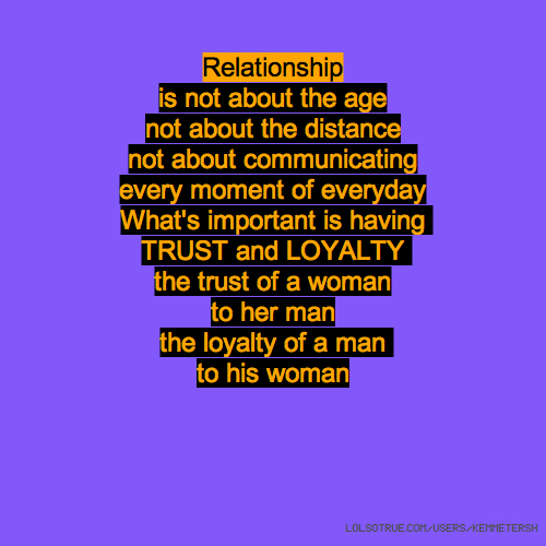 Relationship is not about the age not about the distance not about communicating every moment of everyday What's important is having TRUST and LOYALTY the trust of a woman to her man the loyalty of a man to his woman