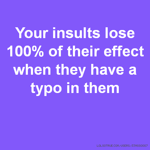 Your insults lose 100% of their effect when they have a typo in them