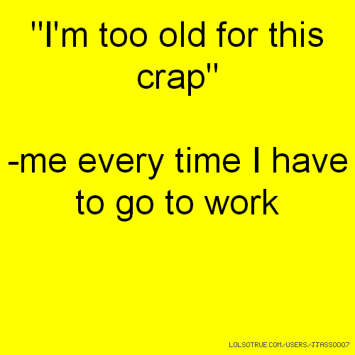 """""""I'm too old for this crap"""" -me every time I have to go to work"""