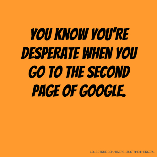 You know you're desperate when you go to the second page of Google.