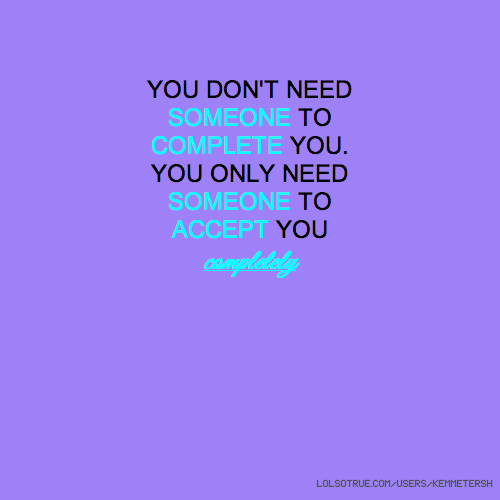 YOU DON'T NEED SOMEONE TO COMPLETE YOU. YOU ONLY NEED SOMEONE TO ACCEPT YOU completely