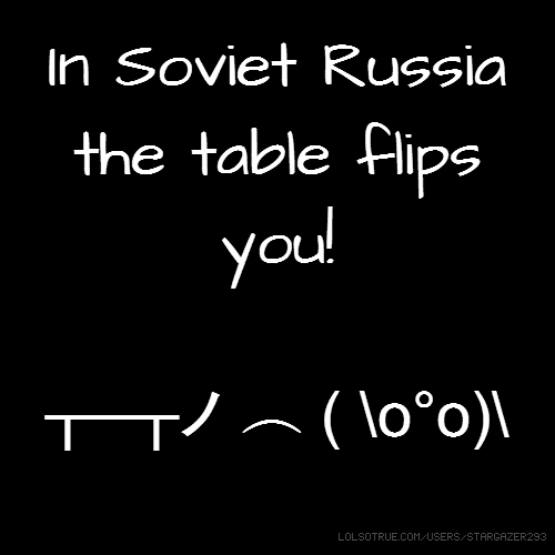 In Soviet Russia the table flips you! ┬─┬ノ ︵ ( \o°o)\