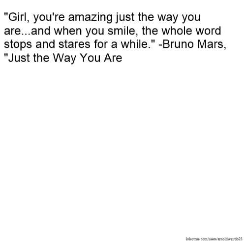"""""""Girl, you're amazing just the way you are...and when you smile, the whole word stops and stares for a while."""" -Bruno Mars, """"Just the Way You Are"""