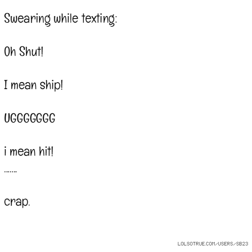 Swearing while texting: Oh Shut! I mean ship! UGGGGGGG i mean hit! ....... crap.