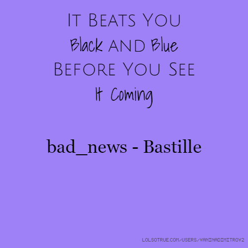 It Beats You Black and Blue Before You See It Coming bad_news - Bastille
