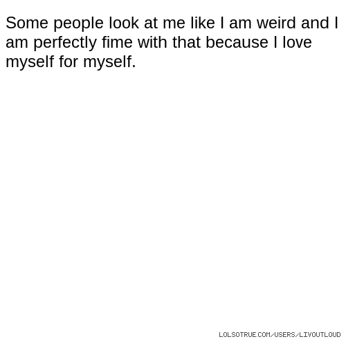 Some people look at me like I am weird and I am perfectly fime with that because I love myself for myself.
